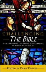 'Challenging the Bible: Selections from the Writings and Speeches of Robert G. Ingersoll' by Robert G. Ingersoll